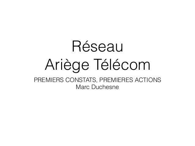 Réseau Ariège Télécom PREMIERS CONSTATS, PREMIERES ACTIONS Marc Duchesne