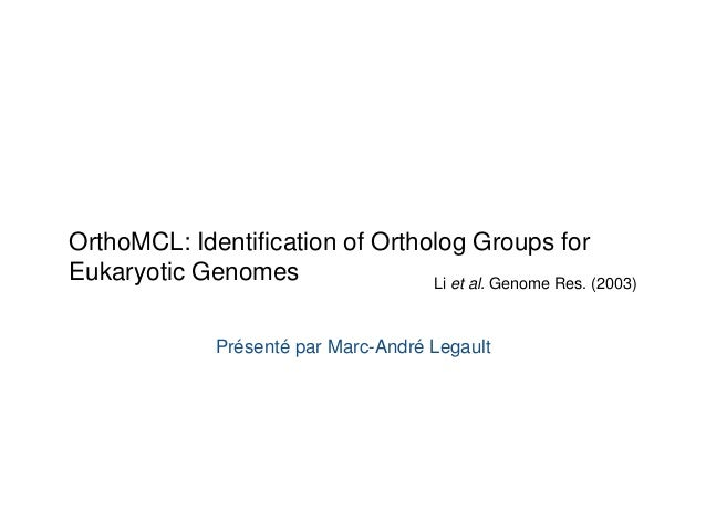 OrthoMCL: Identification of Ortholog Groups for  Eukaryotic Genomes Li et al. Genome Res. (2003)  Présenté par Marc-André ...