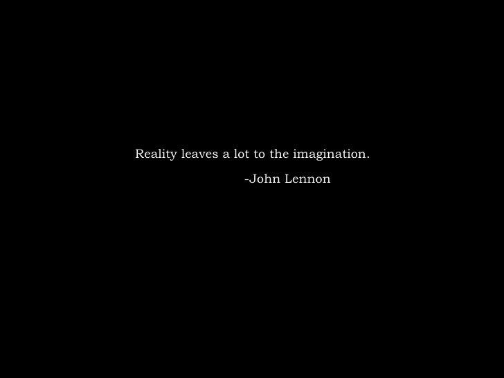 Reality leaves a lot to the imagination. -John Lennon