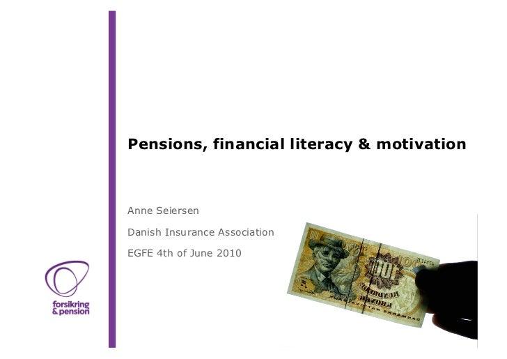 Pensions, financial literacy & motivationAnne SeiersenDanish Insurance AssociationEGFE 4th of June 2010