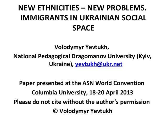 NEW ETHNICITIES – NEW PROBLEMS.IMMIGRANTS IN UKRAINIAN SOCIALSPACEVolodymyr Yevtukh,National Pedagogical Dragomanov Univer...