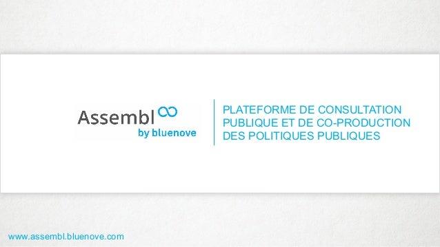 PLATEFORME DE CONSULTATION PUBLIQUE ET DE CO-PRODUCTION DES POLITIQUES PUBLIQUES www.assembl.bluenove.com