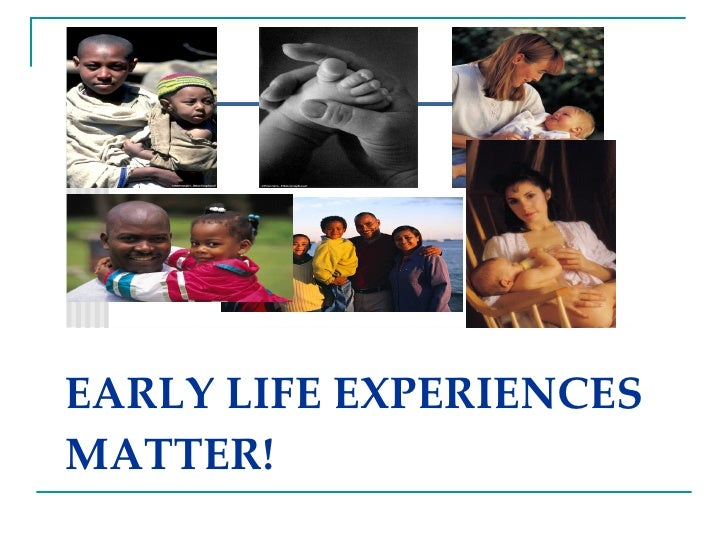 EARLY LIFE EXPERIENCES MATTER!