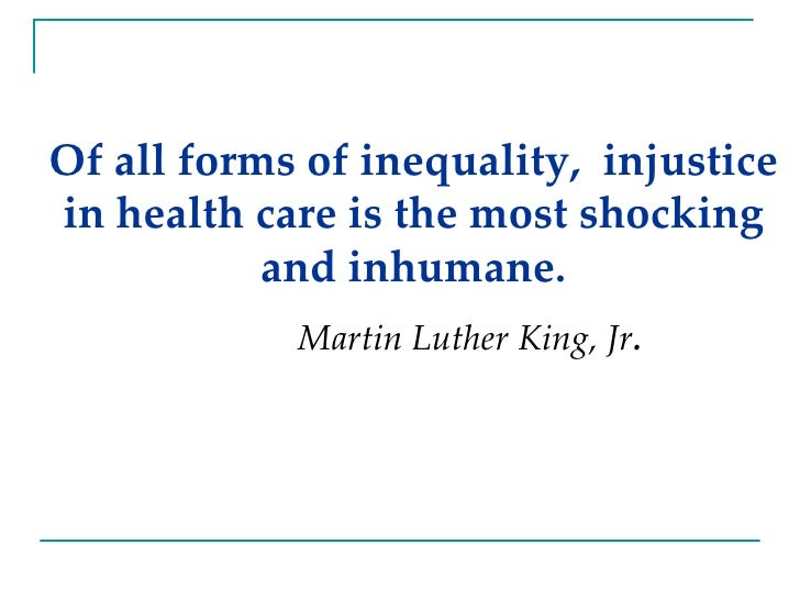 Of all forms of inequality,  injustice in health care is the most shocking and inhumane. Martin Luther King, Jr .