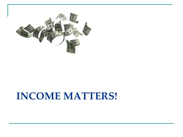 INCOME MATTERS!