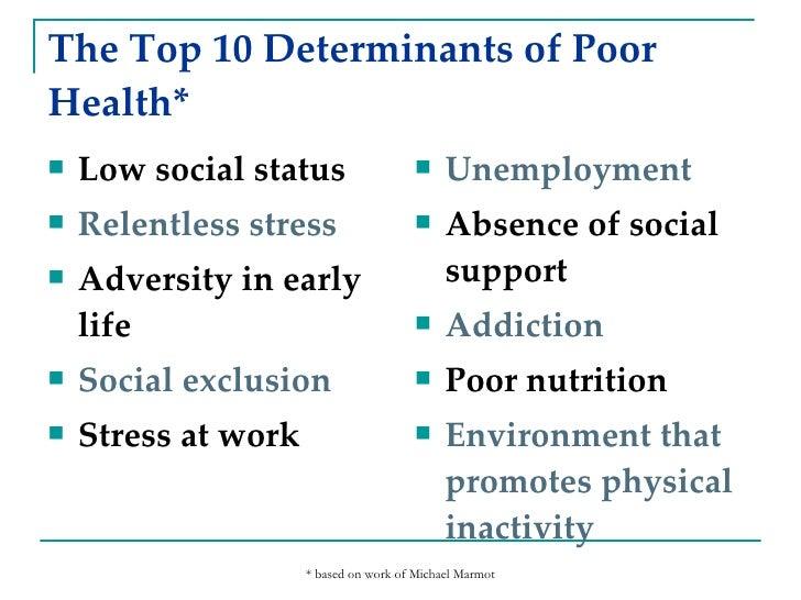 The Top 10 Determinants of Poor Health* <ul><li>Low social status </li></ul><ul><li>Relentless stress </li></ul><ul><li>Ad...