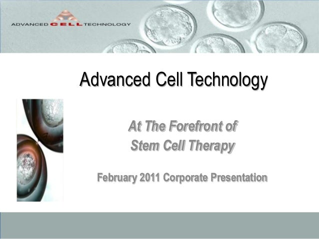 Advanced Cell TechnologyAt The Forefront ofStem Cell TherapyFebruary 2011 Corporate Presentation