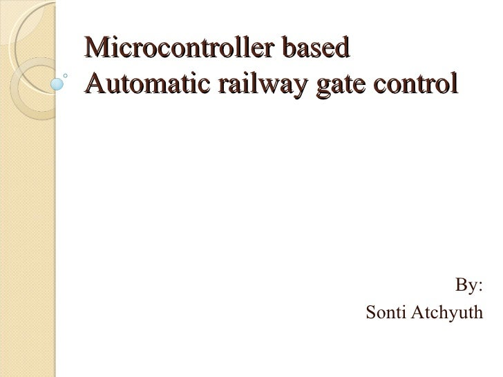 Microcontroller basedAutomatic railway gate control                                 By:                      Sonti Atchyuth