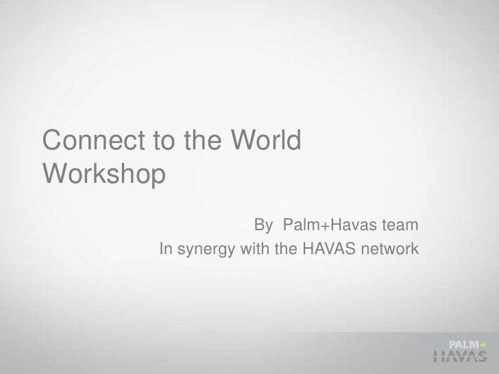 Connect to the WorldWorkshop                    By Palm+Havas team        In synergy with the HAVAS network