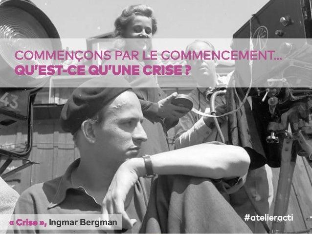 17 COMMENÇONS PAR LE COMMENCEMENT… QU'EST-CE QU'UNE CRISE ? «Crise», Ingmar Bergman #atelieracti