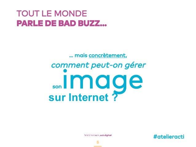 5 TOUT LE MONDE PARLE DE BAD BUZZ… 5 comment peut-on gérer sonimagesur Internet ? … mais concrètement, #atelieracti