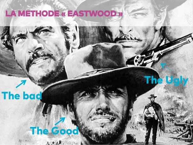 59 LA METHODE «EASTWOOD» The Good The Ugly The bad