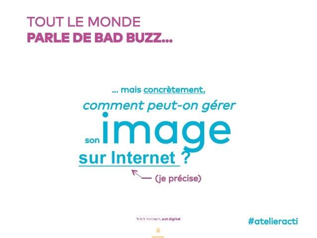 6 TOUT LE MONDE PARLE DE BAD BUZZ… 6 comment peut-on gérer sonimagesur Internet ? … mais concrètement, (je précise) #ateli...
