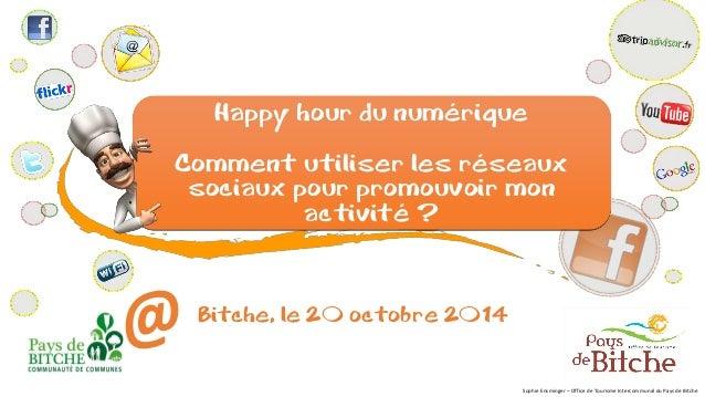Happy hourdu numérique  Comment utiliser les réseaux sociaux pour promouvoir mon activité ?  Bitche, le 20 octobre 2014  S...