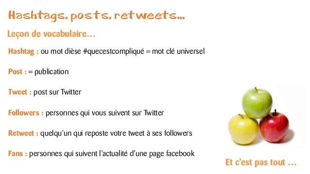 Hashtags, posts, retweets…  Hashtag : ou mot dièse #quecestcompliqué= mot clé universel  Post : = publication  Tweet : pos...