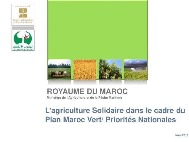 ROYAUME DU MAROC Ministère de l'Agriculture et de la Pêche Maritime L'agriculture Solidaire dans le cadre du Plan Maroc Ve...