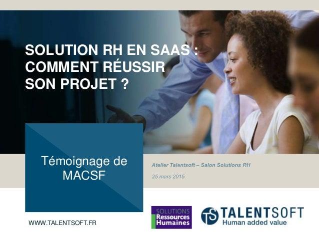 WWW.TALENTSOFT.COM SOLUTION RH EN SAAS : COMMENT RÉUSSIR SON PROJET ? Témoignage de MACSF WWW.TALENTSOFT.COMWWW.TALENTSOFT...