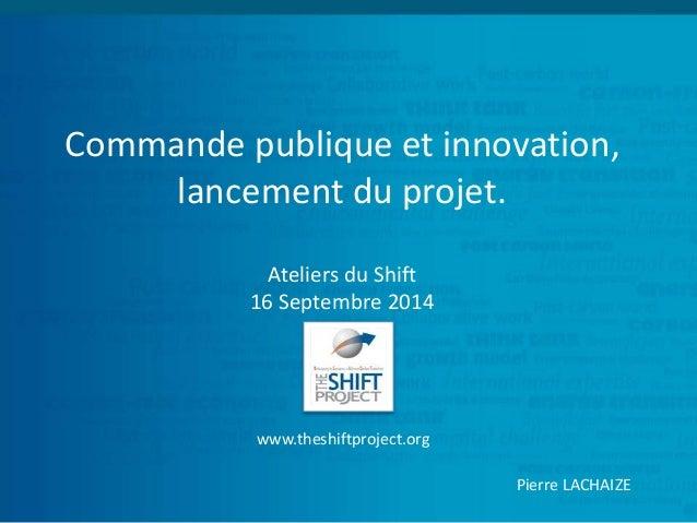 Commande publique et innovation,  lancement du projet.  Ateliers du Shift  16 Septembre 2014  www.theshiftproject.org  Pie...