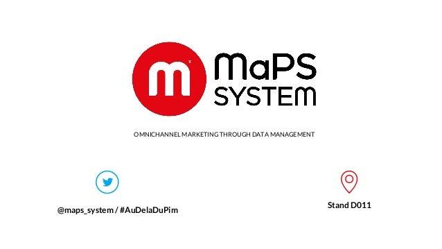 1 www.maps-system.com OMNICHANNEL MARKETING THROUGH DATA MANAGEMENT @maps_system / #AuDelaDuPim Stand D011