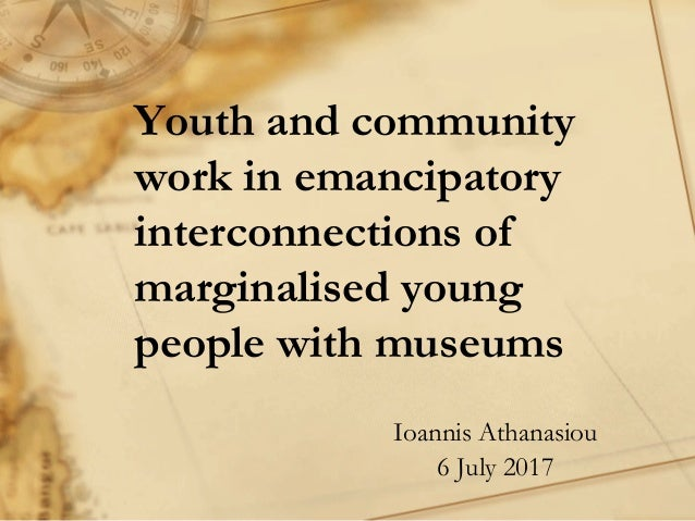 Youth and community work in emancipatory interconnections of marginalised young people with museums Ioannis Athanasiou 6 J...