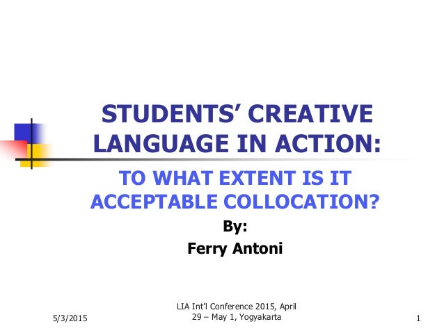5/3/2015 LIA Int'l Conference 2015, April 29 – May 1, Yogyakarta 1 STUDENTS' CREATIVE LANGUAGE IN ACTION: TO WHAT EXTENT I...