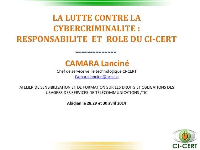 1 LA LUTTE CONTRE LA CYBERCRIMINALITE : RESPONSABILITE ET ROLE DU CI-CERT -------------- CAMARA Lanciné Chef de service ve...