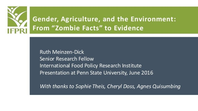 """Gender, Agriculture, and the Environment: From """"Zombie Facts"""" to Evidence Ruth Meinzen-Dick Senior Research Fellow Interna..."""
