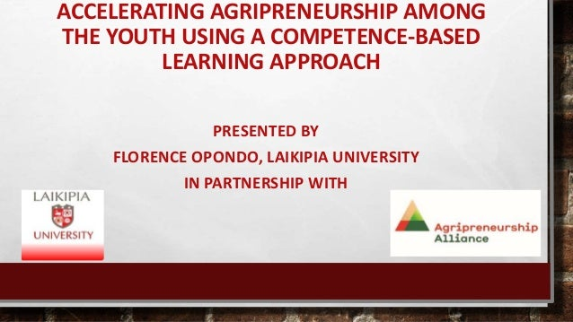 ACCELERATING AGRIPRENEURSHIP AMONG THE YOUTH USING A COMPETENCE-BASED LEARNING APPROACH PRESENTED BY FLORENCE OPONDO, LAIK...