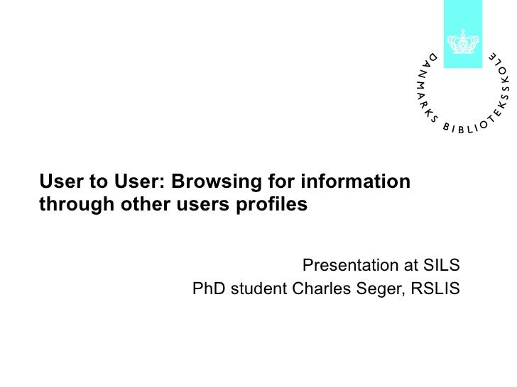 User to User: Browsing for information through other users profiles Presentation at SILS PhD student Charles Seger, RSLIS