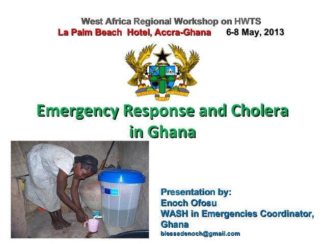 Emergency Response and CholeraEmergency Response and Cholera in Ghanain Ghana West Africa Regional Workshop on HWTSWest Af...