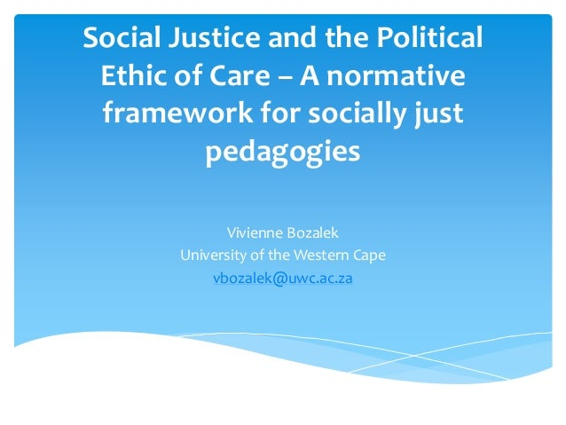 Social Justice and the Political  Ethic of Care – A normative  framework for socially just  pedagogies  Vivienne Bozalek  ...