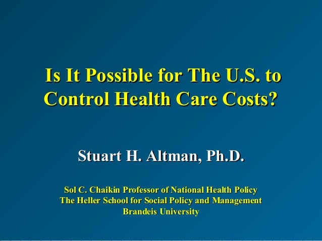 Is It Possible for The U.S. toIs It Possible for The U.S. to Control Health Care Costs?Control Health Care Costs? Stuart H...