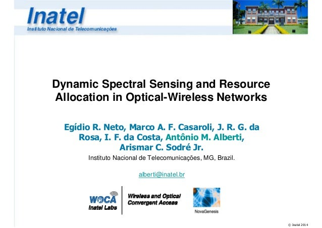 Dynamic Spectral Sensing and Resource Allocation in Optical-Wireless Networks Egídio R. Neto, Marco A. F. Casaroli, J. R. ...