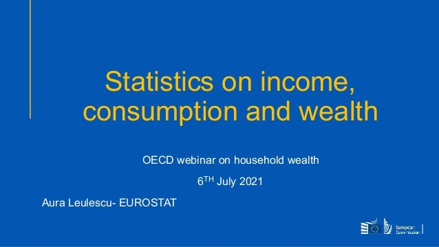 Statistics on income, consumption and wealth OECD webinar on household wealth 6TH July 2021 Aura Leulescu- EUROSTAT