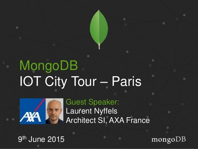 MongoDB IOT City Tour – Paris 9th June 2015 Guest Speaker: Laurent Nyffels Architect SI, AXA France