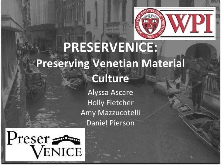 PRESERVENICE: Preserving Venetian Material Culture Alyssa Ascare Holly Fletcher Amy Mazzucotelli Daniel Pierson