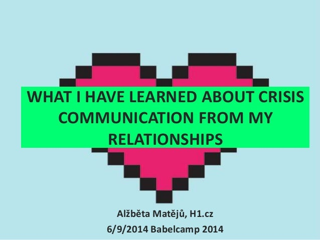 WHAT I HAVE LEARNED ABOUT CRISIS  COMMUNICATION FROM MY  RELATIONSHIPS  Alžběta Matějů, H1.cz  6/9/2014 Babelcamp 2014