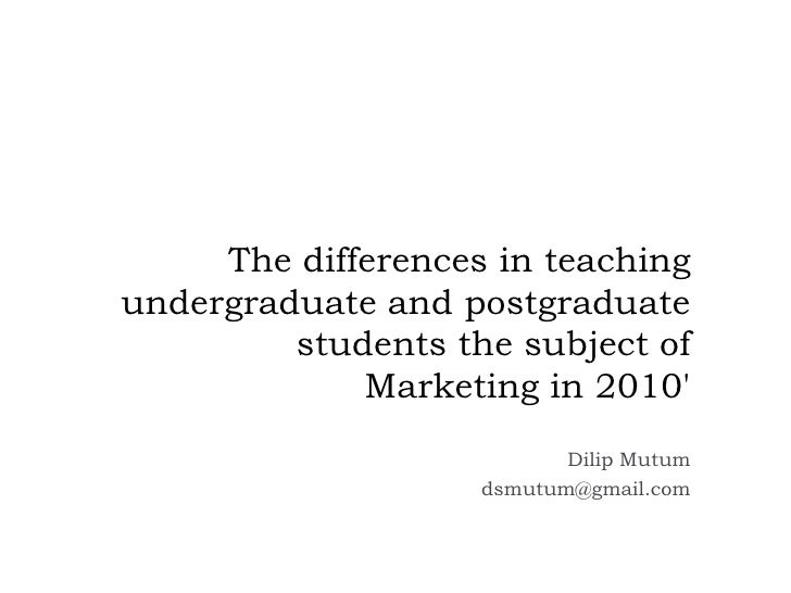The differences in teaching undergraduate and postgraduate students the subject of Marketing in 2010'<br />DilipMutum<br /...