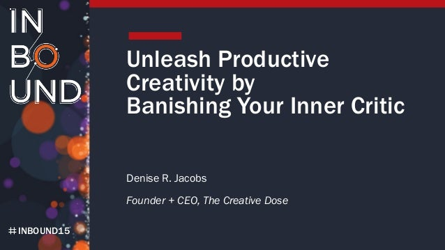 INBOUND15 Unleash Productive Creativity by Banishing Your Inner Critic Denise R. Jacobs Founder + CEO, The Creative Dose