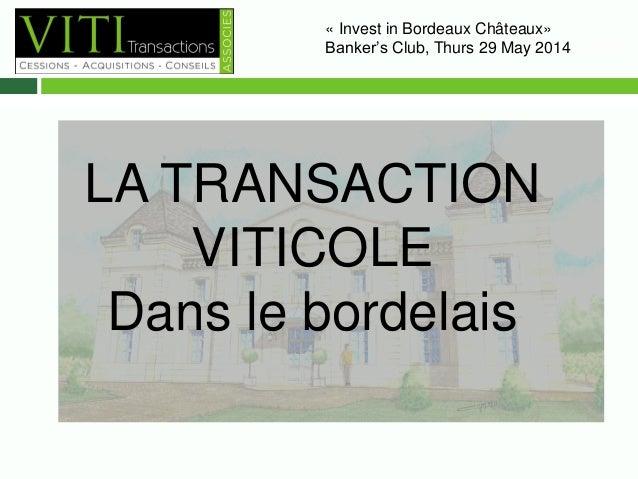 « Invest in Bordeaux Châteaux»  Banker's Club, Thurs 29 May 2014– 10H00  LA TRANSACTION  VITICOLE  Dans le bordelais