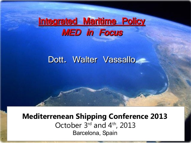 Integrated Maritime Policy MED in Focus Dott. Walter Vassallo  Mediterrenean Shipping Conference 2013 October 3rd and 4th,...