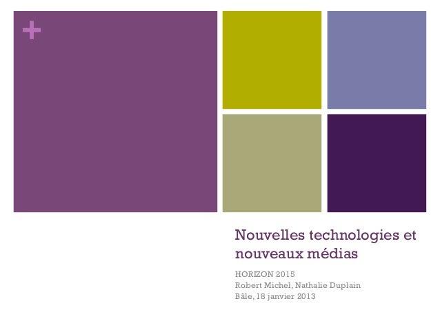 +    Nouvelles technologies et    nouveaux médias    HORIZON 2015    Robert Michel, Nathalie Duplain    Bâle, 18 janvier 2...