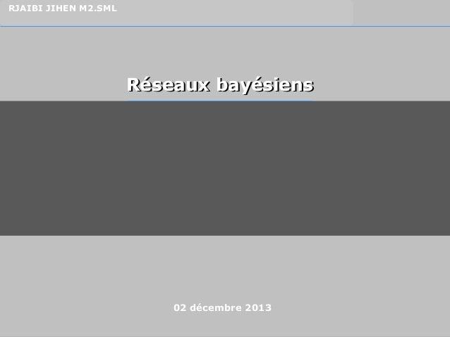 1 RJAIBI JIHEN M2.SML Réseaux bayésiensRéseaux bayésiens 02 décembre 2013