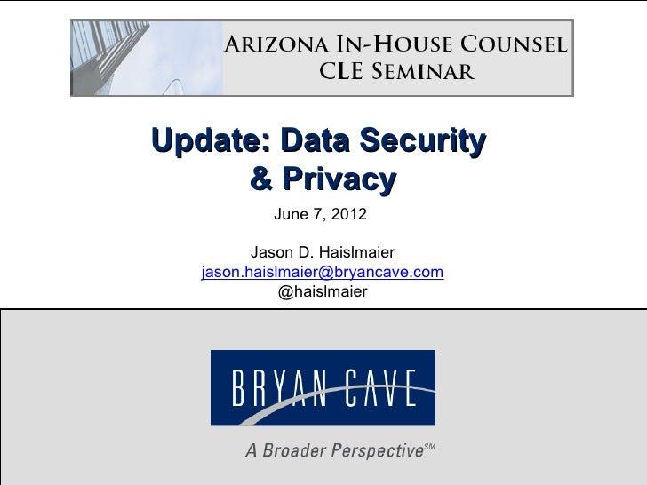 Update: Data Security     & Privacy           June 7, 2012          Jason D. Haislmaier   jason.haislmaier@bryancave.com  ...