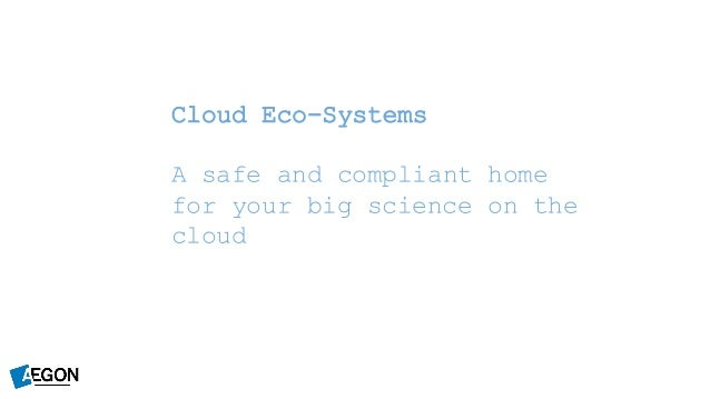 Cloud Eco-Systems A safe and compliant home for your big science on the cloud