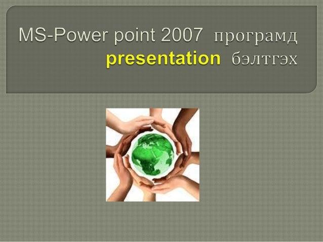 МS-Power point 2007 програмд шинэ слойд бэлтгэхЭнэхүү програмд 1 хуудсыг слойд гэж нэрлэх ба 2 буюу түүнээс олон слойдыгpr...