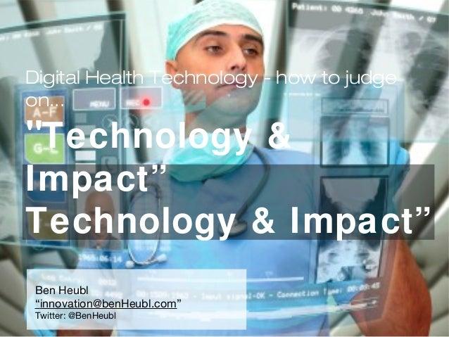 "Digital Health Technology - how to judge on... ""Technology & Impact"" Technology & Impact"" Ben Heubl ""innovation@benHeubl.c..."