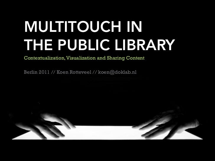 MULTITOUCH INTHE PUBLIC LIBRARYContextualization, Visualization and Sharing ContentBerlin 2011 // Koen Rotteveel // koen@d...