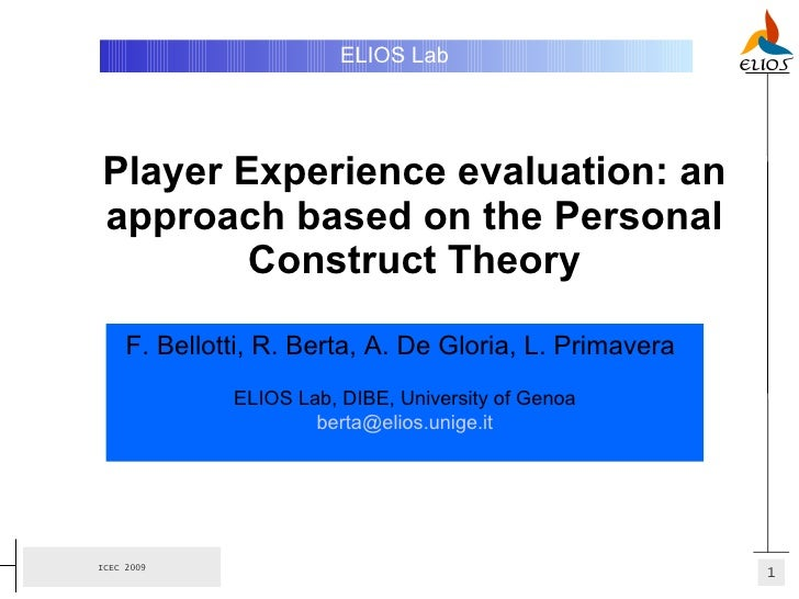 Player Experience evaluation: an approach based on the Personal Construct Theory ELIOS Lab   F. Bellotti, R. Berta, A. De ...