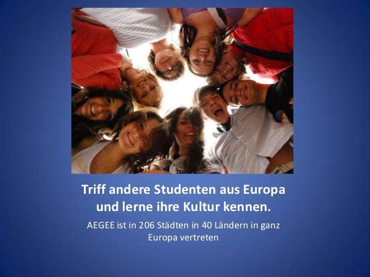 Triff andere Studenten aus Europa und lerne ihre Kultur kennen. <br />AEGEE ist in 206 Städten in 40 Ländern in ganz Europ...